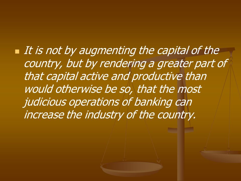 It is not by augmenting the capital of the country, but by rendering a greater part of that capital active and productive than would otherwise be so, that the most judicious operations of banking can increase the industry of the country.