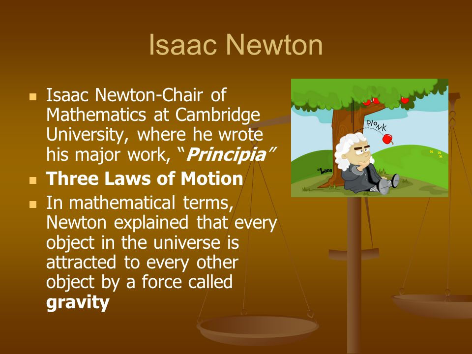 Isaac Newton Isaac Newton-Chair of Mathematics at Cambridge University, where he wrote his major work, Principia