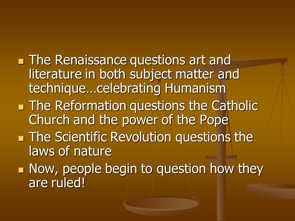 The Renaissance questions art and literature in both subject matter and technique…celebrating Humanism