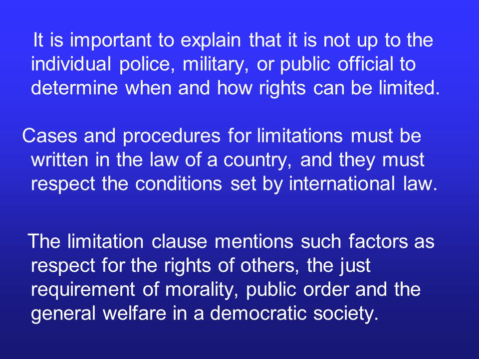 It is important to explain that it is not up to the individual police, military, or public official to determine when and how rights can be limited.