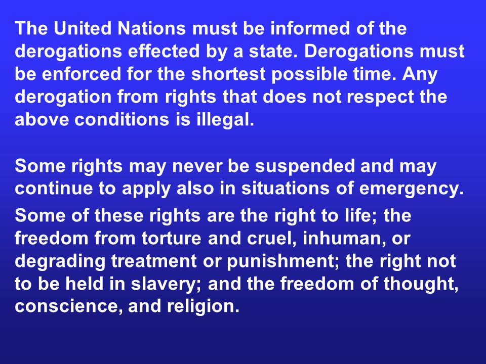 The United Nations must be informed of the derogations effected by a state. Derogations must be enforced for the shortest possible time. Any derogation from rights that does not respect the above conditions is illegal.