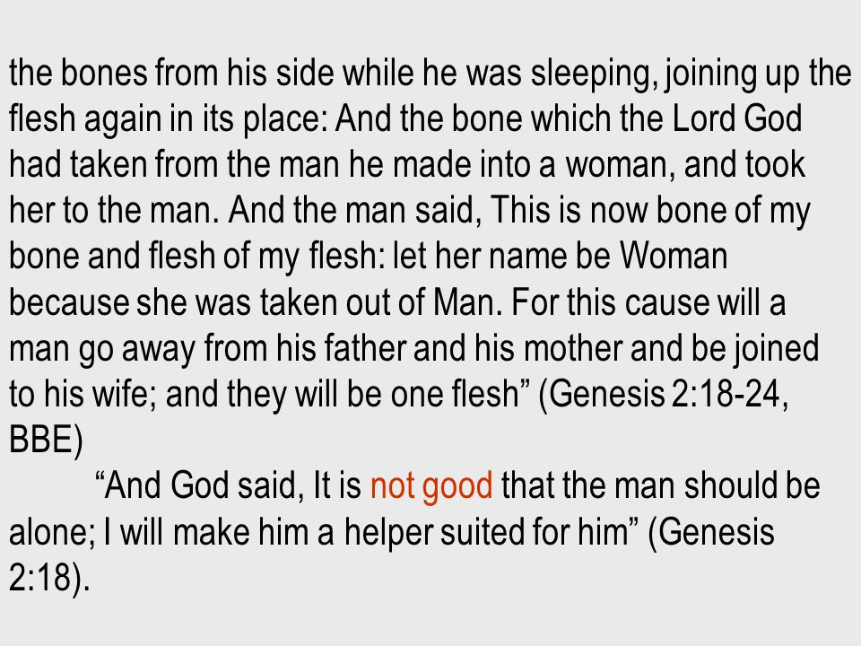 the bones from his side while he was sleeping, joining up the flesh again in its place: And the bone which the Lord God had taken from the man he made into a woman, and took her to the man.
