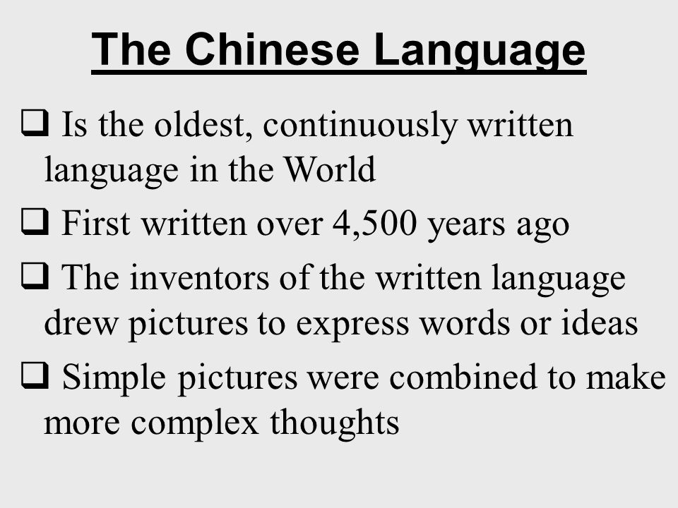 The Chinese Language Is the oldest, continuously written language in the World. First written over 4,500 years ago.