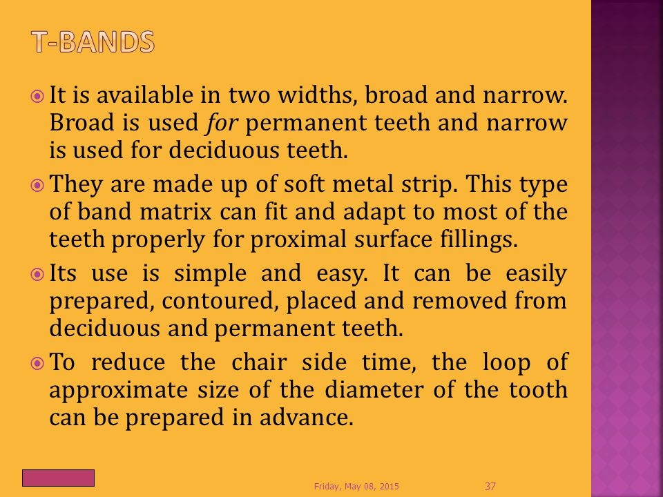 T-bands It is available in two widths, broad and narrow. Broad is used for permanent teeth and narrow is used for deciduous teeth.