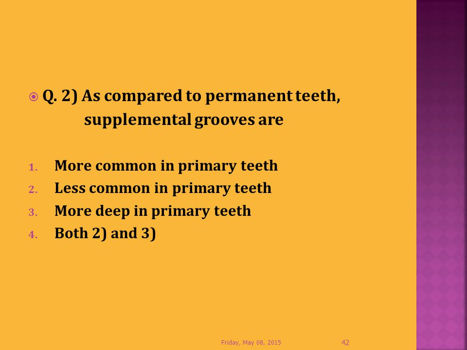 Q. 2) As compared to permanent teeth, supplemental grooves are