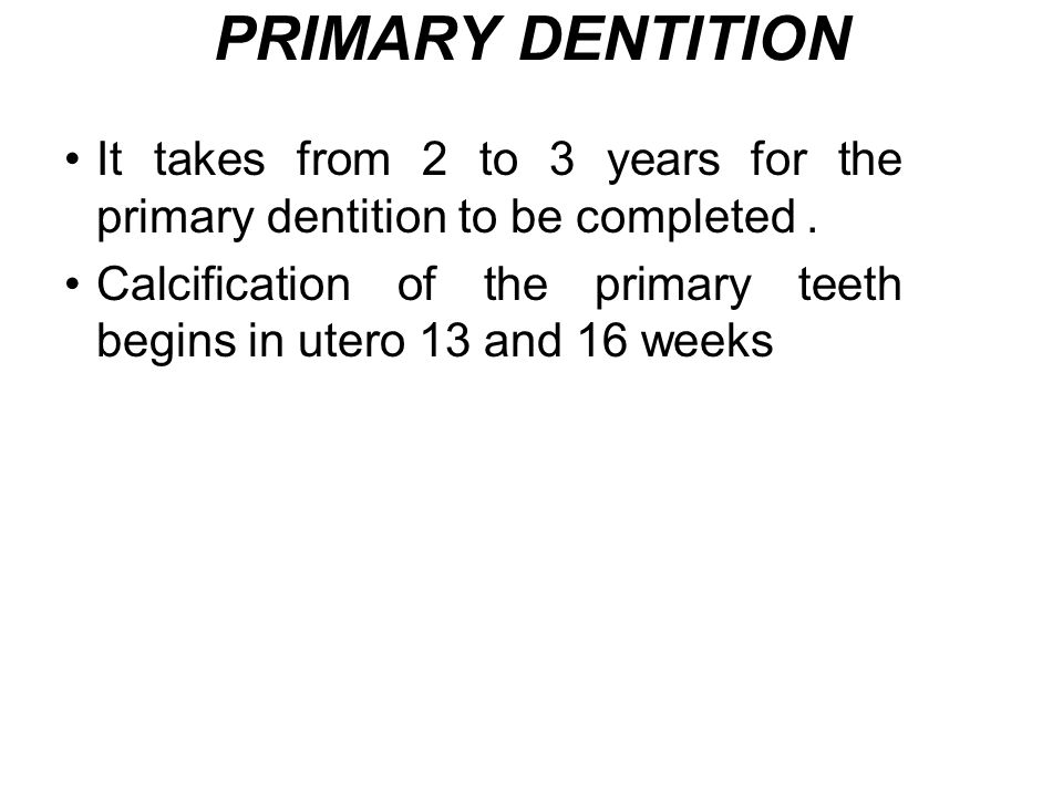 PRIMARY DENTITION It takes from 2 to 3 years for the primary dentition to be completed .