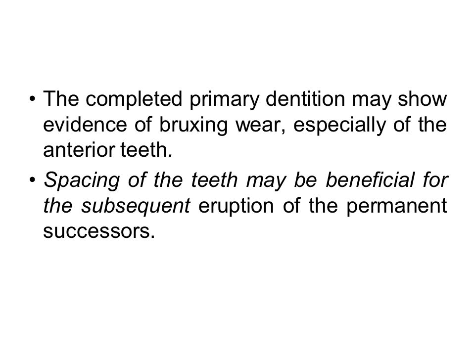 The completed primary dentition may show evidence of bruxing wear, especially of the anterior teeth.