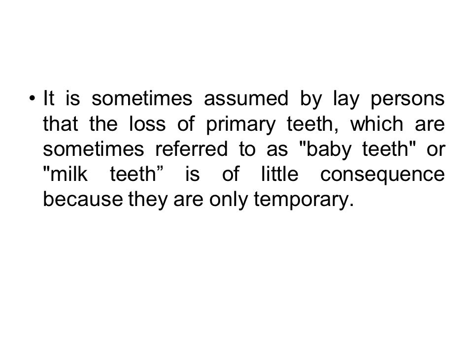 It is sometimes assumed by lay persons that the loss of primary teeth, which are sometimes referred to as baby teeth or milk teeth is of little consequence because they are only temporary.