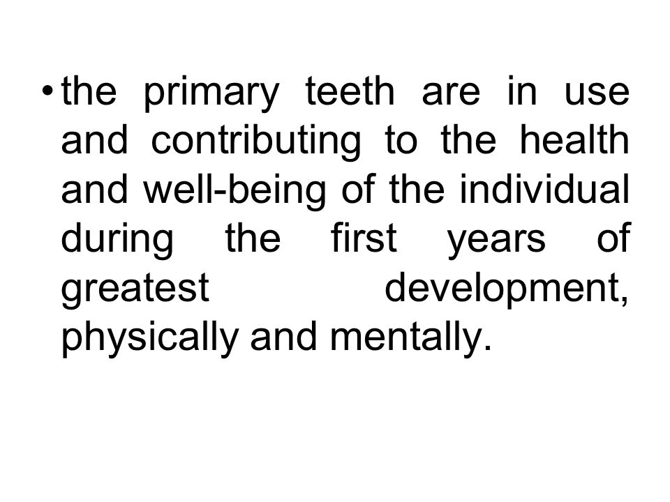 the primary teeth are in use and contributing to the health and well-being of the individual during the first years of greatest development, physically and mentally.