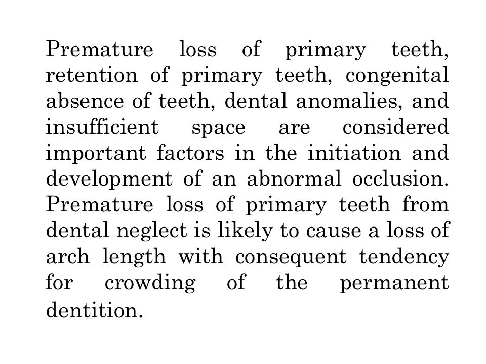 Premature loss of primary teeth, retention of primary teeth, congenital absence of teeth, dental anomalies, and insufficient space are considered important factors in the initiation and development of an abnormal occlusion.