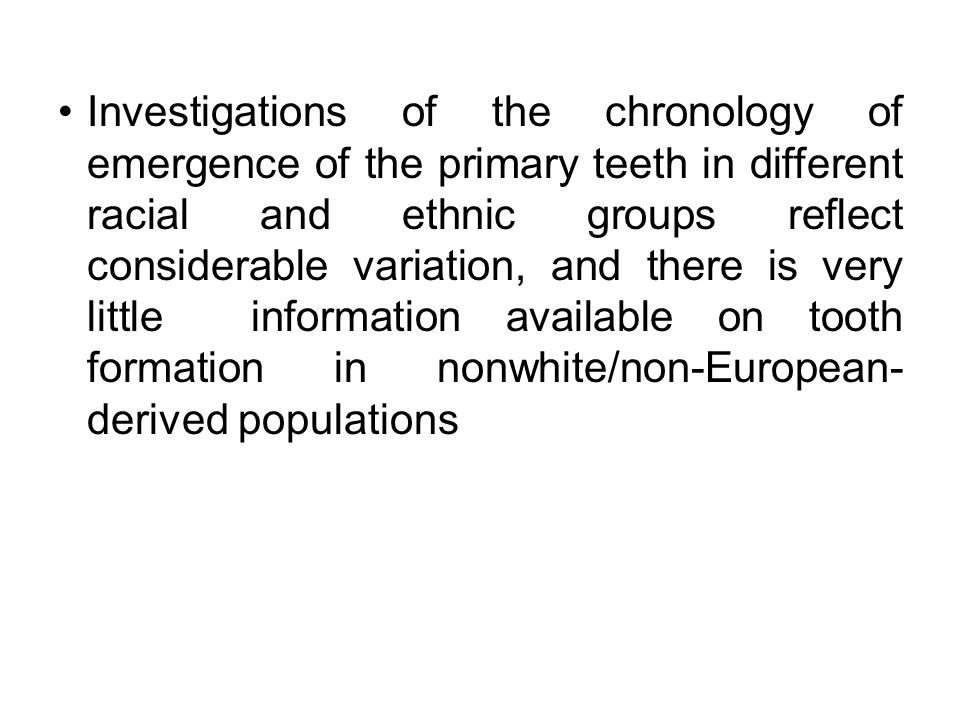 Investigations of the chronology of emergence of the primary teeth in different racial and ethnic groups reflect considerable variation, and there is very little information available on tooth formation in nonwhite/non-European-derived populations