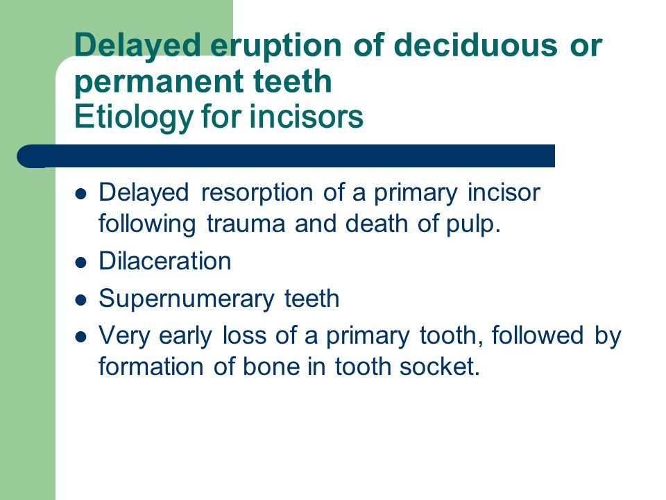 Delayed eruption of deciduous or permanent teeth Etiology for incisors
