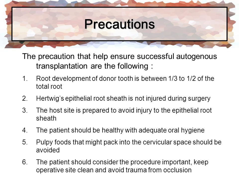 Precautions The precaution that help ensure successful autogenous transplantation are the following :