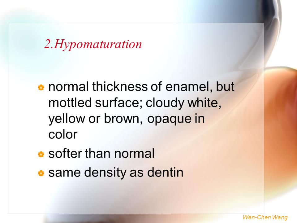 2.Hypomaturation normal thickness of enamel, but mottled surface; cloudy white, yellow or brown, opaque in color.
