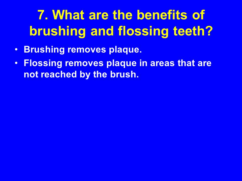 7. What are the benefits of brushing and flossing teeth