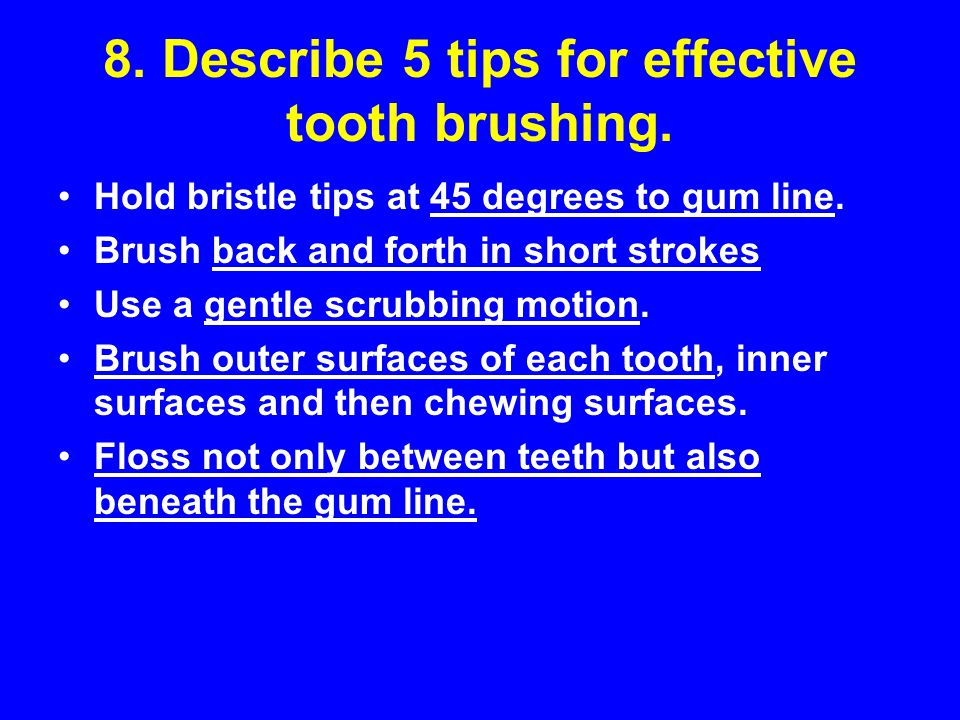 8. Describe 5 tips for effective tooth brushing.