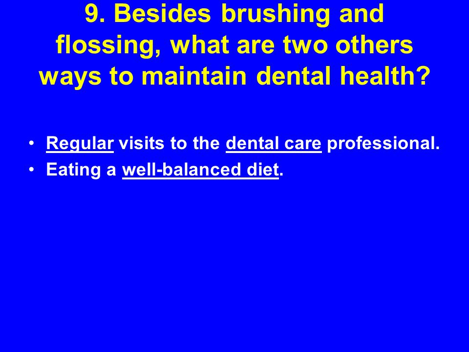 9. Besides brushing and flossing, what are two others ways to maintain dental health
