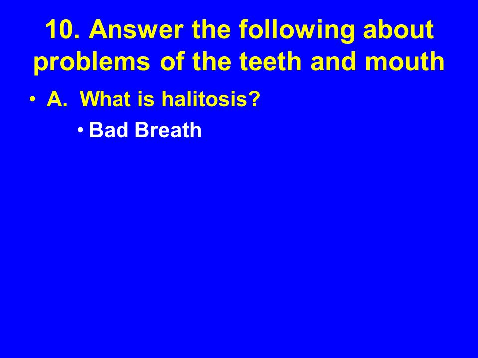 10. Answer the following about problems of the teeth and mouth