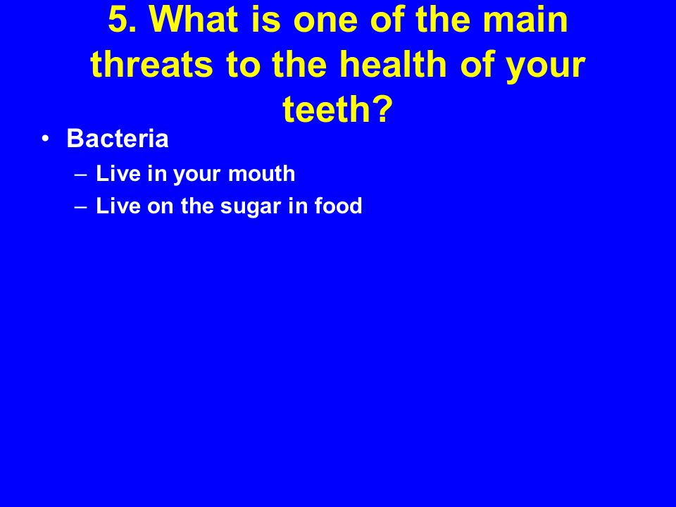 5. What is one of the main threats to the health of your teeth