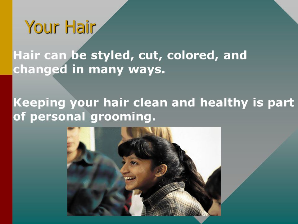 Your Hair Hair can be styled, cut, colored, and changed in many ways.