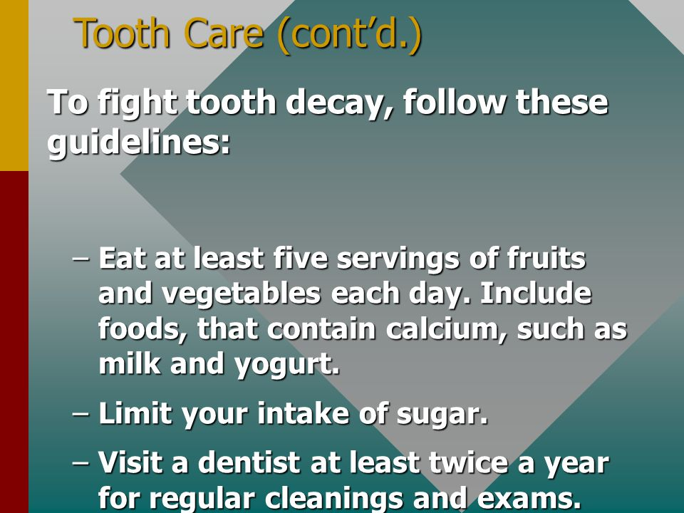 Tooth Care (cont'd.) To fight tooth decay, follow these guidelines: