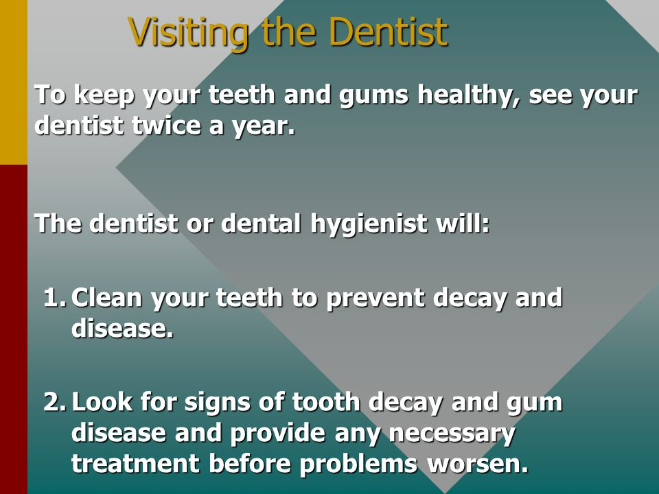 Visiting the Dentist To keep your teeth and gums healthy, see your dentist twice a year. The dentist or dental hygienist will: