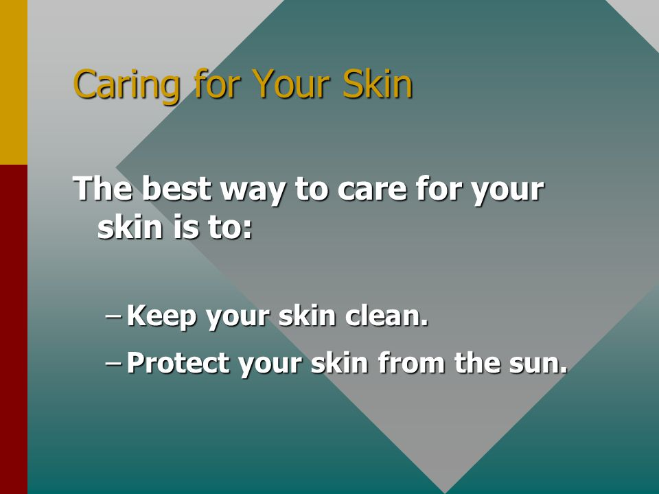 Caring for Your Skin The best way to care for your skin is to: