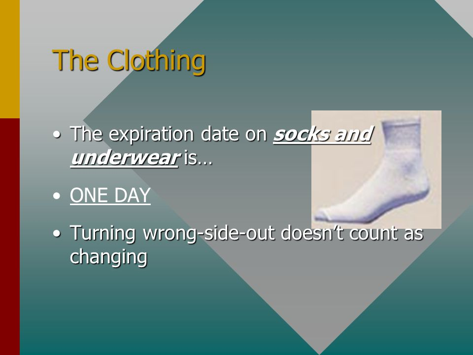 The Clothing The expiration date on socks and underwear is… ONE DAY