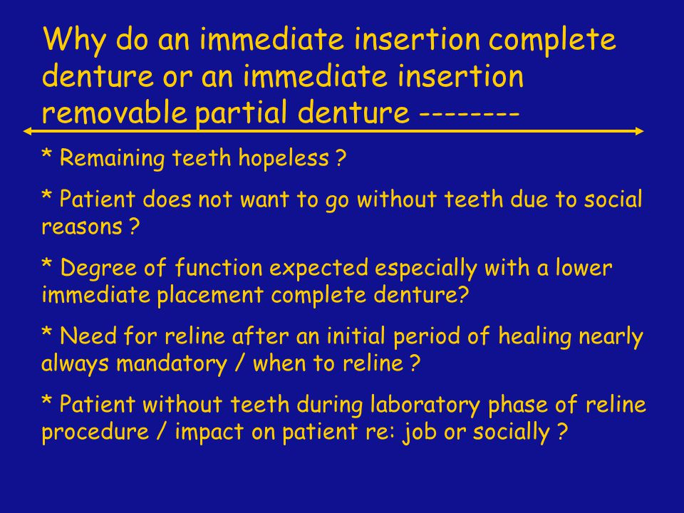 Why do an immediate insertion complete denture or an immediate insertion removable partial denture --------