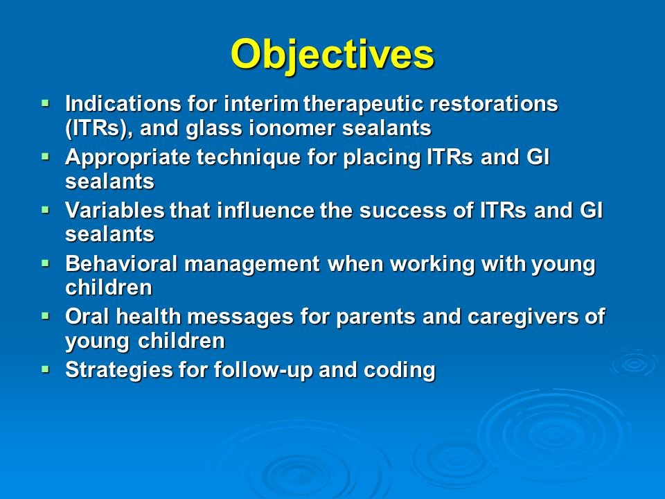 Objectives Indications for interim therapeutic restorations (ITRs), and glass ionomer sealants.