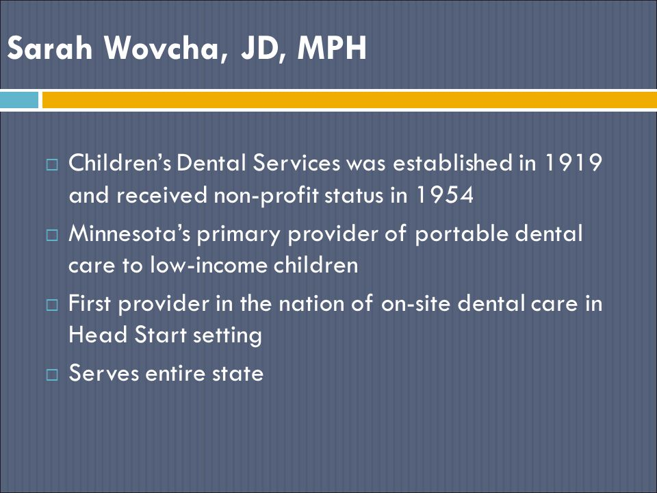 Sarah Wovcha, JD, MPH Children's Dental Services was established in 1919 and received non-profit status in 1954.