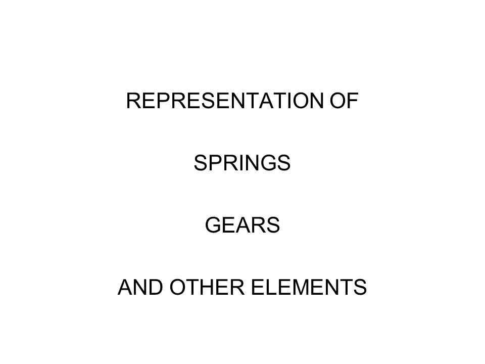 REPRESENTATION OF SPRINGS GEARS AND OTHER ELEMENTS