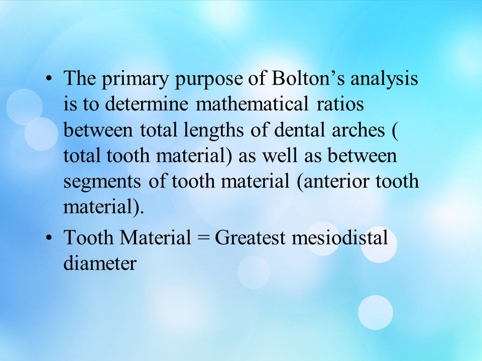The primary purpose of Bolton's analysis is to determine mathematical ratios between total lengths of dental arches ( total tooth material) as well as between segments of tooth material (anterior tooth material).