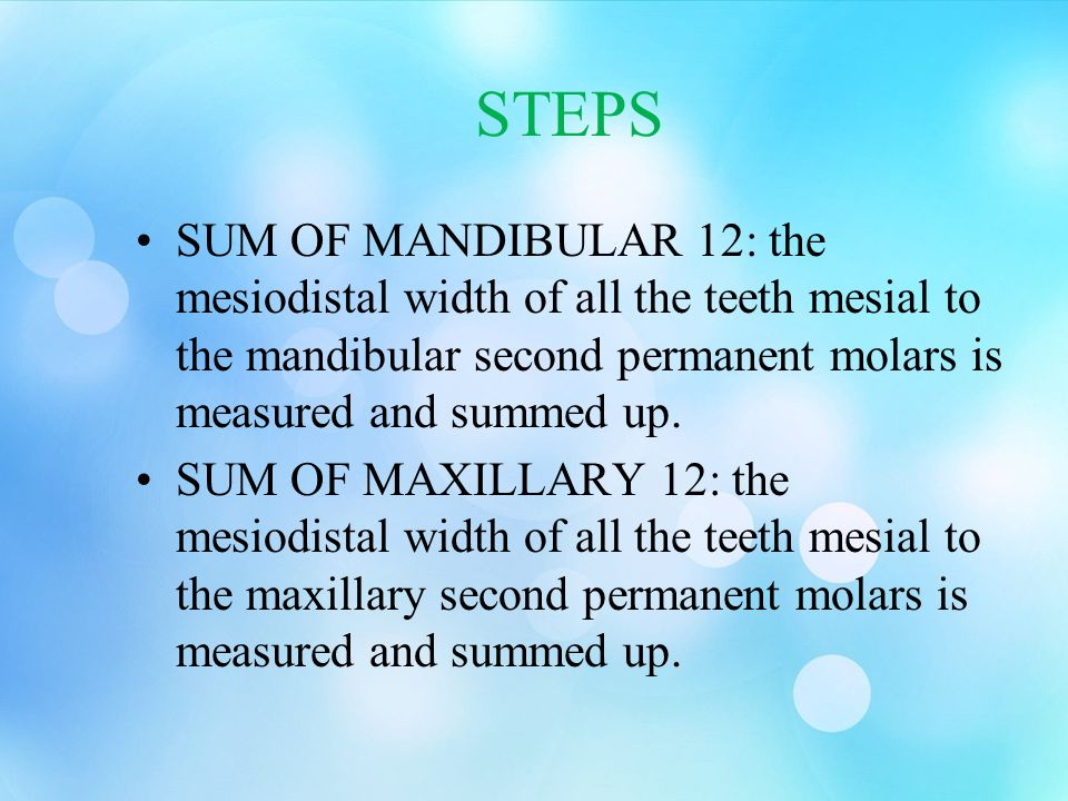 STEPS SUM OF MANDIBULAR 12: the mesiodistal width of all the teeth mesial to the mandibular second permanent molars is measured and summed up.