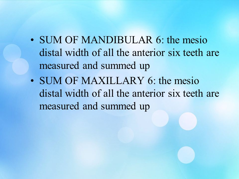 SUM OF MANDIBULAR 6: the mesio distal width of all the anterior six teeth are measured and summed up