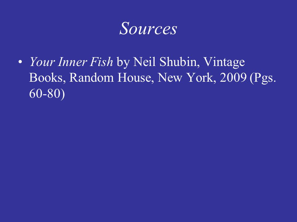 Sources Your Inner Fish by Neil Shubin, Vintage Books, Random House, New York, 2009 (Pgs. 60-80)