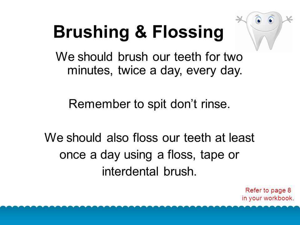 Brushing & Flossing We should brush our teeth for two minutes, twice a day, every day. Remember to spit don't rinse.