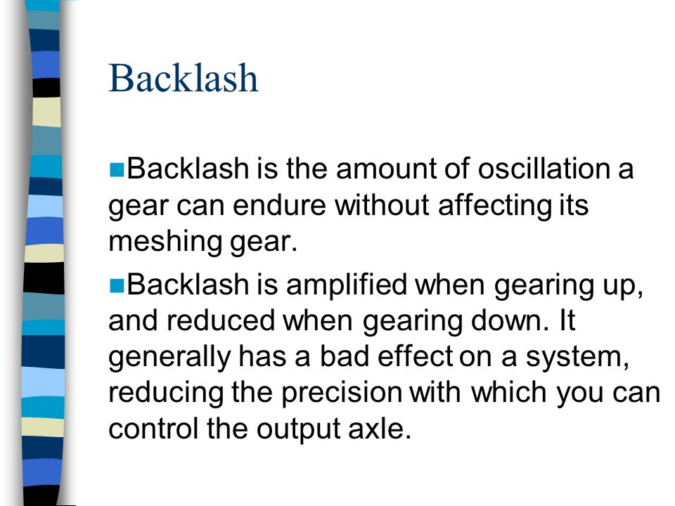 Backlash Backlash is the amount of oscillation a gear can endure without affecting its meshing gear.