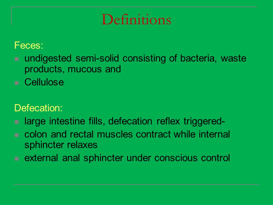 Definitions Feces: undigested semi-solid consisting of bacteria, waste products, mucous and. Cellulose.