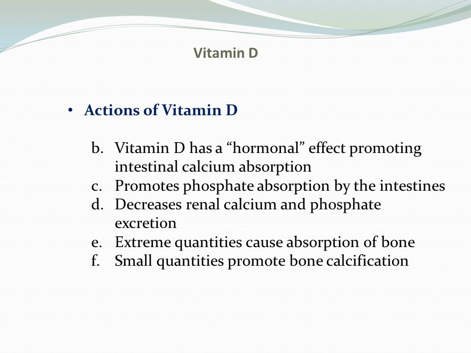 Vitamin D Actions of Vitamin D. Vitamin D has a hormonal effect promoting. intestinal calcium absorption.
