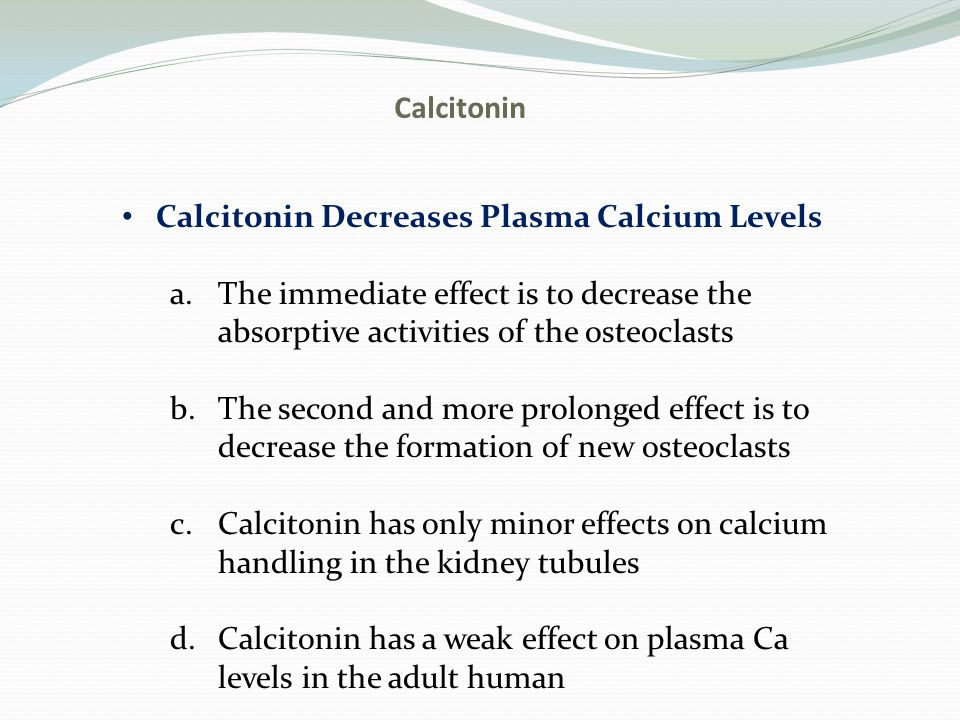 Calcitonin Calcitonin Decreases Plasma Calcium Levels. The immediate effect is to decrease the absorptive activities of the osteoclasts.