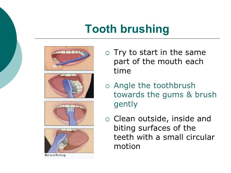 Tooth brushing Try to start in the same part of the mouth each time
