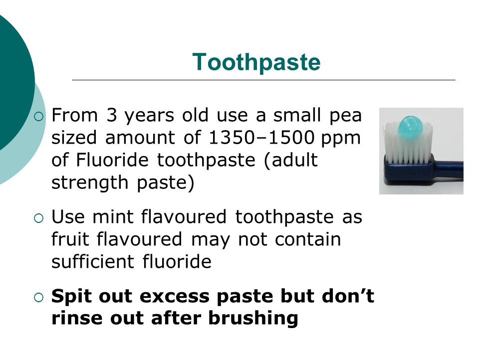Toothpaste From 3 years old use a small pea sized amount of 1350–1500 ppm of Fluoride toothpaste (adult strength paste)