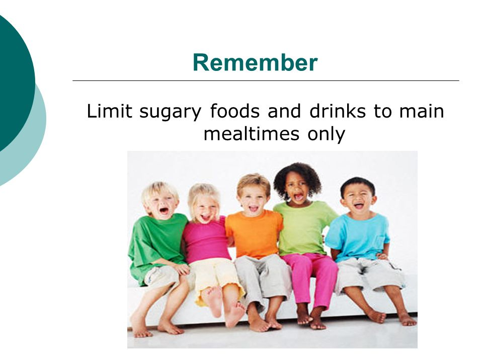 Limit sugary foods and drinks to main mealtimes only