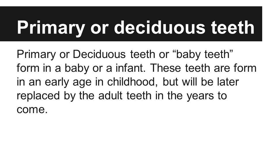 Primary or deciduous teeth