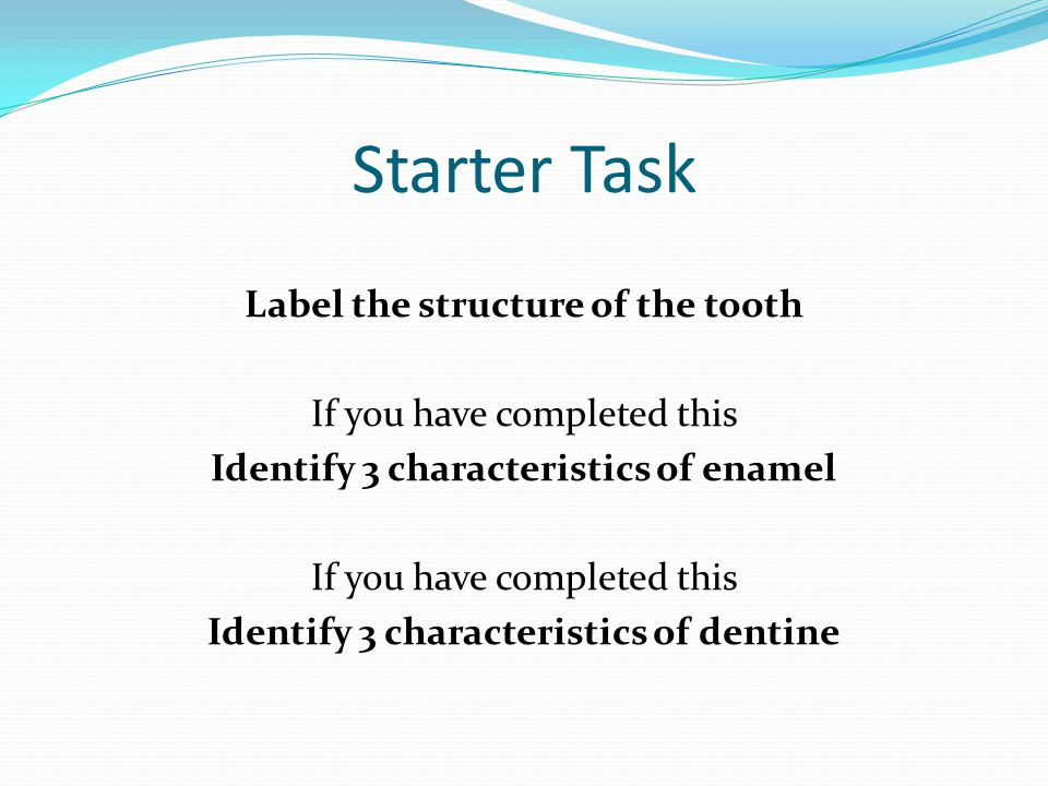 Starter Task Label the structure of the tooth If you have completed this Identify 3 characteristics of enamel Identify 3 characteristics of dentine