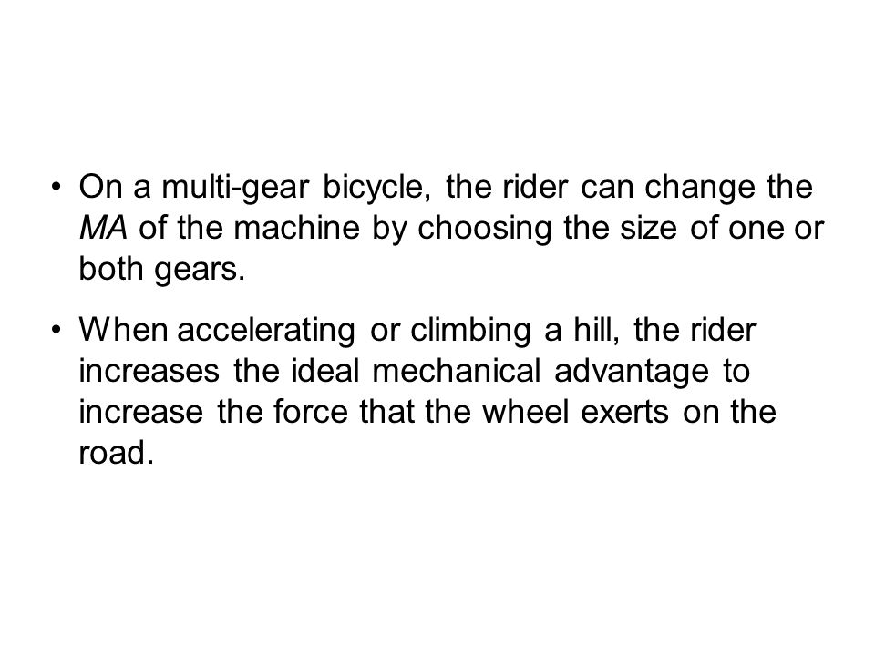 On a multi-gear bicycle, the rider can change the MA of the machine by choosing the size of one or both gears.