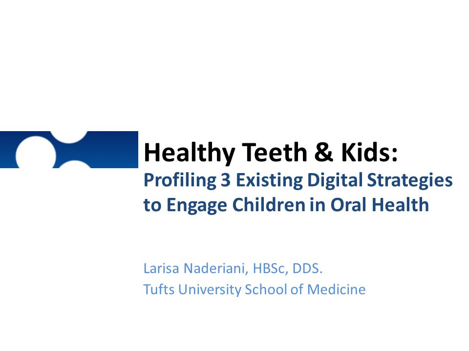 Healthy Teeth & Kids: Profiling 3 Existing Digital Strategies to Engage Children in Oral Health. Larisa Naderiani, HBSc, DDS.
