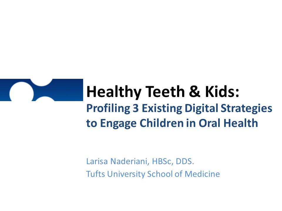 Healthy Teeth & Kids: Profiling 3 Existing Digital Strategies to Engage Children in Oral Health. Larisa Naderiani, HBSc, DDS.