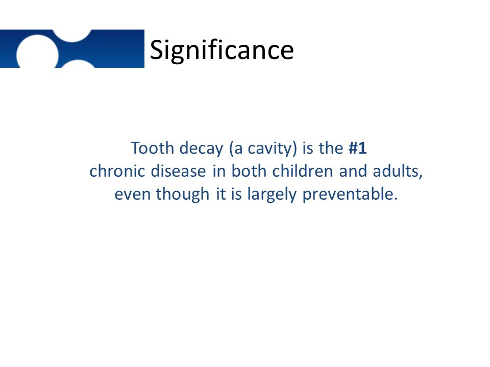 Significance Tooth decay (a cavity) is the #1 chronic disease in both children and adults, even though it is largely preventable.